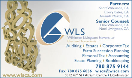 WLS Wilkinson Livingston Stevens LLP (780-874-1233) - Display Ad - Corry Bates, CAry Bat Amanda Mazzei, CAAmanda Ma Senior Counsel:Senior Cou Dale Wilkinson, CADale Wilkins Noel Livingston, CANoel Livings Auditing  Estates  Corporate TaxAuditing Estates Corpora Farm Succession Planning Personal Tax  Accounting Estate Planning  Bookkeeping 780 875 9144 th 5012 49 St  Atrium Centre  Lloydminster www.wlsca.com Scott Wilkinson, CA Partners: Wilkinson Livingston Stevens LLP Corry Bates, CAry Bat Scott Wilkinson, CA Amanda Mazzei, CAAmanda Ma Senior Counsel:Senior Cou Dale Wilkinson, CADale Wilkins Noel Livingston, CANoel Livings Auditing  Estates  Corporate TaxAuditing Estates Corpora Farm Succession Planning Personal Tax  Accounting Estate Planning  Bookkeeping 780 875 9144 th 5012 49 St  Atrium Centre  Lloydminster www.wlsca.com Partners: Wilkinson Livingston Stevens LLP
