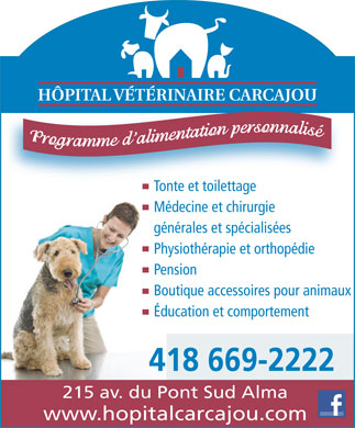 Tonte et Toilettage Carcajou (418-669-2222) - Annonce illustr&eacute;e - H&Ocirc;PITAL V&Eacute;T&Eacute;RINAIRE CARCAJOU H&Ocirc;PITAL V&Eacute;T&Eacute;RINAIRE CARCAJOU Tonte et toilettageTonte et toilettage M&eacute;decine et chirurgie g&eacute;n&eacute;rales et sp&eacute;cialis&eacute;es Tonte et toilettageTonte et toilettage M&eacute;decine et chirurgie g&eacute;n&eacute;rales et sp&eacute;cialis&eacute;es Physioth&eacute;rapie et orthop&eacute;die Pension Boutique accessoires pour animaux &Eacute;ducation et comportement 418 669-2222 215 av. du Pont Sud Alma www.hopitalcarcajou.com Physioth&eacute;rapie et orthop&eacute;die Pension Boutique accessoires pour animaux &Eacute;ducation et comportement 418 669-2222 215 av. du Pont Sud Alma www.hopitalcarcajou.com