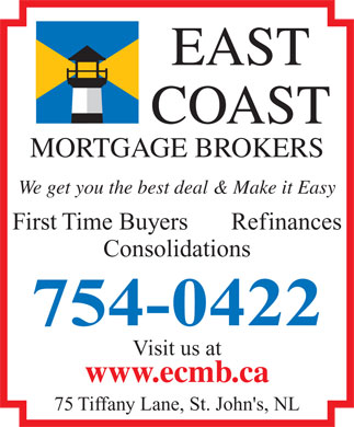 East Coast Mortgage Brokers (709-754-0422) - Display Ad - EAST COAST MORTGAGE BROKERS We get you the best deal &amp; Make it Easy First Time Buyers       Refinances Consolidations 754-0422 Visit us at www.ecmb.ca 75 Tiffany Lane, St. John's, NL  EAST COAST MORTGAGE BROKERS We get you the best deal &amp; Make it Easy First Time Buyers       Refinances Consolidations 754-0422 Visit us at www.ecmb.ca 75 Tiffany Lane, St. John's, NL