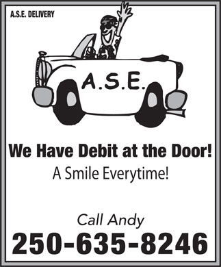 A S E Delivery (250-635-8246) - Display Ad - A.S.E. DELIVERY We Have Debit at the Door! A Smile Everytime! Call Andy 250-635-8246