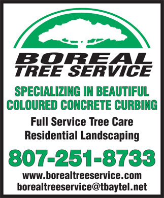 Boreal Tree Service (807-251-8733) - Annonce illustrée - BOREAL TREE SERVICE SPECIALIZING IN BEAUTIFUL COLOURED CONCRETE CURBING Full Service Tree Care Residential Landscaping 807-251-8733 www.borealtreeservice.com borealtreeservice@tbaytel.net BOREAL TREE SERVICE SPECIALIZING IN BEAUTIFUL COLOURED CONCRETE CURBING Full Service Tree Care Residential Landscaping 807-251-8733 www.borealtreeservice.com borealtreeservice@tbaytel.net