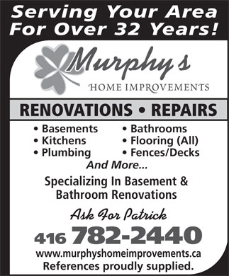 Murphy's Home Improvements (647-494-3533) - Display Ad - Serving Your Area For Over 32 Years! RENOVATIONS   REPAIRS Basements Bathrooms Kitchens Flooring (All) Plumbing Fences/Decks And More... Specializing In Basement & Bathroom Renovations Ask For Patrick 416 782-2440 www.murphyshomeimprovements.ca References proudly supplied.  Serving Your Area For Over 32 Years! RENOVATIONS   REPAIRS Basements Bathrooms Kitchens Flooring (All) Plumbing Fences/Decks And More... Specializing In Basement & Bathroom Renovations Ask For Patrick 416 782-2440 www.murphyshomeimprovements.ca References proudly supplied.