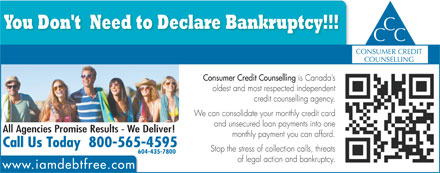 Consumer Credit Counselling (604-435-7800) - Annonce illustrée - You Don't  Need to Declare Bankruptcy!!! C CC CONSUMER CREDIT COUNSELLING Consumer Credit Counselling is Canada s oldest and most respected independent credit counselling agency. We can consolidate your monthly credit card and unsecured loan payments into one All Agencies Promise Results - We Deliver! monthly payment you can afford. Call Us Today  800-565-4595 Stop the stress of collection calls, threats 604-435-7800 of legal action and bankruptcy. www.iamdebtfree.com