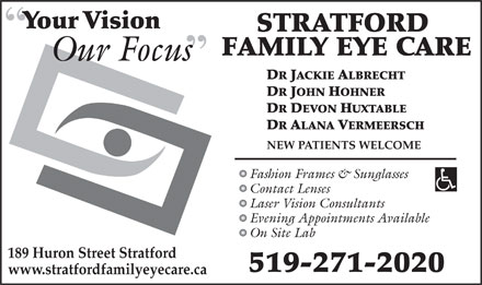 Stratford Family Eyecare (519-271-2020) - Display Ad - Your VisionY STRATFORD FAMILY EYE CARE Our Focuss DR JACKIE ALBRECHT DR JOHN HOHNER DR DEVON HUXTABLE DR ALANA VERMEERSCH NEW PATIENTS WELCOME Fashion Frames & Sunglasses Contact Lenses Laser Vision Consultants Evening Appointments Available On Site Lab 189 Huron Street Stratford 519-271-2020 www.stratfordfamilyeyecare.ca