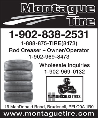 Montague Tire (1989) Ltd (902-838-2531) - Display Ad - Montague Tire 1-902-838-2531 1-888-875-TIRE(8473) Rod Creaser - Owner/Operator 1-902-969-8473 Wholesale Inquiries 1-902-969-0132 16 MacDonald Road, Brudenell, PEI C0A 1R0 www.montaguetire.com Montague Tire 1-902-838-2531 1-888-875-TIRE(8473) Rod Creaser - Owner/Operator 1-902-969-8473 Wholesale Inquiries 1-902-969-0132 16 MacDonald Road, Brudenell, PEI C0A 1R0 www.montaguetire.com