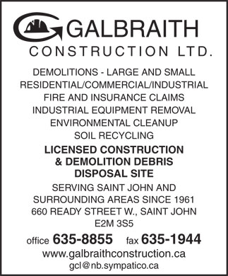 Galbraith Construction Ltd (506-635-8855) - Annonce illustrée - GALBRAITH CONSTRUCTION LTD. DEMOLITIONS - LARGE AND SMALL RESIDENTIAL/COMMERCIAL/INDUSTRIAL FIRE AND INSURANCE CLAIMS INDUSTRIAL EQUIPMENT REMOVAL ENVIRONMENTAL CLEANUP SOIL RECYCLING LICENSED CONSTRUCTION & DEMOLITION DEBRIS DISPOSAL SITE SERVING SAINT JOHN AND SURROUNDING AREAS SINCE 1961 660 READY STREET W., SAINT JOHN E2M 3S5 office 635-8855 fax 635-1944 www.galbraithconstruction.ca gcl@nb.sympatico.ca  GALBRAITH CONSTRUCTION LTD. DEMOLITIONS - LARGE AND SMALL RESIDENTIAL/COMMERCIAL/INDUSTRIAL FIRE AND INSURANCE CLAIMS INDUSTRIAL EQUIPMENT REMOVAL ENVIRONMENTAL CLEANUP SOIL RECYCLING LICENSED CONSTRUCTION & DEMOLITION DEBRIS DISPOSAL SITE SERVING SAINT JOHN AND SURROUNDING AREAS SINCE 1961 660 READY STREET W., SAINT JOHN E2M 3S5 office 635-8855 fax 635-1944 www.galbraithconstruction.ca gcl@nb.sympatico.ca