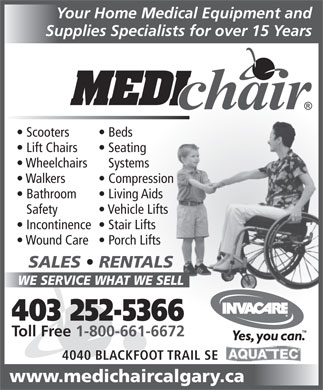 Medichair Calgary (403-252-5366) - Annonce illustrée - Your Home Medical Equipment and Supplies Specialists for over 15 Years Scooters Beds Lift Chairs Seating Wheelchairs Systems Walkers Compression Bathroom Living Aids Safety Vehicle Lifts Incontinence  Stair Lifts Wound Care  Porch Lifts SALES   RENTALS WE SERVICE WHAT WE SELL 403 252-5366 Toll Free 1-800-661-6672 4040 BLACKFOOT TRAIL SE www.medichaircalgary.ca