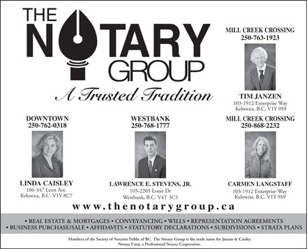 The Notary Group (250-763-1923) - Annonce illustrée - MILL CREEK CROSSING 250-763-1923 TIM JANZEN A Trusted Tradition 103-1912 Enterprise Way Kelowna, B.C. V1Y 9S9 DOWNTOWN WESTBANK MILL CREEK CROSSING 250-762-0318 250-768-1777 250-868-2232 LINDA CAISLEY LAWRENCE E. STEVENS, JR. CARMEN LANGSTAFF 106-347 Leon Ave. 105-2205 Louie Dr 103-1912 Enterprise Way Kelowna, B.C. V1Y 8C7 Kelowna, B.C. V1Y 9S9 Westbank, B.C. V4T 3C3 www.thenotarygroup.ca REAL ESTATE & MORTGAGES   CONVEYANCING   WILLS   REPRESENTATION AGREEMENTS BUSINESS PURCHASE/SALE   AFFIDAVITS   STATUTORY DECLARATIONS   SUBDIVISIONS   STRATA PLANS Members of the Society of Notaries Public of BC. The Notary Group is the trade name for Janzen & Caisley Notary Corp, a Professional Notary Corporation.  MILL CREEK CROSSING 250-763-1923 TIM JANZEN A Trusted Tradition 103-1912 Enterprise Way Kelowna, B.C. V1Y 9S9 DOWNTOWN WESTBANK MILL CREEK CROSSING 250-762-0318 250-768-1777 250-868-2232 LINDA CAISLEY LAWRENCE E. STEVENS, JR. CARMEN LANGSTAFF 106-347 Leon Ave. 105-2205 Louie Dr 103-1912 Enterprise Way Kelowna, B.C. V1Y 8C7 Kelowna, B.C. V1Y 9S9 Westbank, B.C. V4T 3C3 www.thenotarygroup.ca REAL ESTATE & MORTGAGES   CONVEYANCING   WILLS   REPRESENTATION AGREEMENTS BUSINESS PURCHASE/SALE   AFFIDAVITS   STATUTORY DECLARATIONS   SUBDIVISIONS   STRATA PLANS Members of the Society of Notaries Public of BC. The Notary Group is the trade name for Janzen & Caisley Notary Corp, a Professional Notary Corporation.