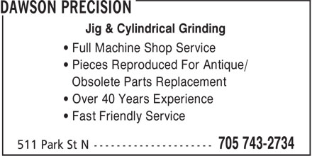 Dawson Precision (705-743-2734) - Display Ad - Jig & Cylindrical Grinding • Full Machine Shop Service • Pieces Reproduced For Antique/ Obsolete Parts Replacement • Over 40 Years Experience • Fast Friendly Service