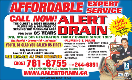 A Alert Drain Limited (905-761-8755) - Display Ad - EXPERT AFFORDABLE SERVICE CALL NOW! ALERT THE OLDEST & MOST RELIABLE PLUMBING & DRAINAGE CO SERVING THE MARKHAM AREA DRAIN FOR OVER 85 YEARS DRAIN 3rd, 4th & 5th GENERATION FAMILY OWNED SINCE 1927 Residential   Commercial   Industrial PLUMBING & DRAINS WATER SERVICES INSTALLED HOME BUYER INSPECTION UNDERGROUND DRAIN CAMERA/VIDEO/TRACING LOCATING CITY REBATES Fully Licenced & Insured CATCH BASIN & MANHOLE WATERPROOFING Covered by WSIB Liability Insurance INSTALLATION & REPAIRS HIGH POWER FLUSHING ALL WORK GUARANTEED PIPE THAWING ALL WORK GUARANTEED ELECTRIC SNAKE (905) (416) 761-8755 244-6891 GPS DISPATCHED VEHICLES = Accurate Response Time WWW.AALERTDRAIN.CAAALERTDRAINCA LICENCE NO. T87-3122 345