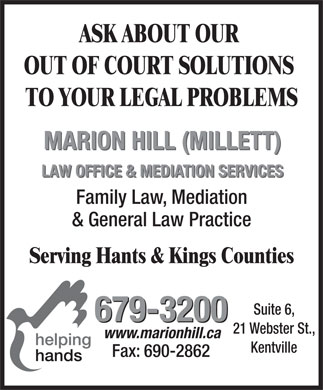 Hill (Millett) Marion Law Office & Mediation Services (902-679-3200) - Display Ad - ASK ABOUT OUR OUT OF COURT SOLUTIONS TO YOUR LEGAL PROBLEMS MARION HILL (MILLETT) LAW OFFICE & MEDIATION SERVICES Family Law, Mediation & General Law Practice Serving Hants & Kings Counties Suite 6, 679-3200 21 Webster St., www.marionhill.ca Kentville Fax: 690-2862