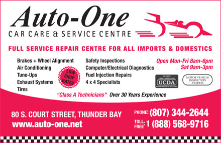 Auto-One Car Care &amp; Service (807-344-2644) - Display Ad - CARCARE &amp; SERVICE CENTRE FULL SERVICE REPAIR CENTRE FOR ALL IMPORTS &amp; DOMESTICS Brakes + Wheel Alignment Safety Inspections Open Mon-Fri 8am-6pm Sat 9am-3pm Air Conditioning Computer/Electrical Diagnostics LOW Tune-Ups Fuel Injection Repairs SHOP MOTOR VEHICLE INSPECTION RATES STATION Exhaust Systems 4 x 4 Specialists Tires Over 30 Years Experience Class A Technicians PHONE: ( ) 807 344-2644 80 S. COURT STREET, THUNDER BAY TOLL : 1 ( ) www.auto-one.net 888 568-9716 FREE