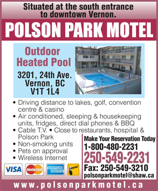 Polson Park Motel - Annonce illustrée - Situated at the south entrance to downtown Vernon. Outdoor Heated Pool 3201, 24th Ave. Vernon, BC V1T 1L4 Driving distance to lakes, golf, convention centre & casino Air conditioned, sleeping & housekeeping units, fridges, direct dial phones & BBQ Cable T.V.   Close to restaurants, hospital & Polson Park Make Your Reservation Today Non-smoking units 1-800-480-2231 Pets on approval Wireless Internet 250-549-2231 Fax: 250-549-3210 polsonparkmotel@shaw.ca www.polsonparkmotel.ca