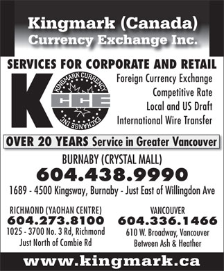 Kingmark (Canada) Currency Exchange Inc (604-438-9990) - Annonce illustrée - Kingmark (Canada) Currency Exchange Inc. SERVICES FOR CORPORATE AND RETAIL Foreign Currency Exchange Competitive Rate Local and US Draft EXCHANGE INCKINGMARK CURRENCY International Wire Transfer OVER 20 YEARS Service in Greater Vancouver BURNABY (CRYSTAL MALL) 604.438.9990 1689 - 4500 Kingsway, Burnaby - Just East of Willingdon Ave RICHMOND (YAOHAN CENTRE) VANCOUVER 604.273.8100 604.336.1466 1025 - 3700 No. 3 Rd, Richmond 610 W. Broadway, Vancouver Just North of Cambie Rd Between Ash & Heather www.kingmark.ca