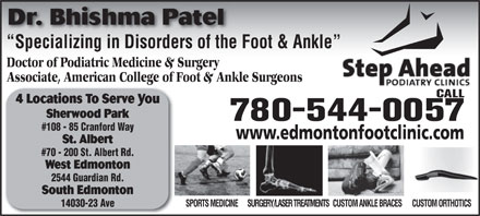Step Ahead Podiatry Clinic (780-419-6416) - Display Ad - Sherwood Park 780-544-0057 #108 - 85 Cranford Way www.edmontonfootclinic.com St. Albert #70 - 200 St. Albert Rd. West Edmonton 2544 Guardian Rd. South Edmonton SURGERY/LASER TREATMENTSCUSTOM ANKLE BRACESCUSTOM ORTHOTICSSPORTS MEDICINE 14030-23 Ave Dr. Bhishma Patel Specializing in Disorders of the Foot &amp; Ankle  Specializing in Disorders of the Doctor of Podiatric Medicine &amp; Surgery Associate, American College of Foot &amp; Ankle Surgeons CALL 4 Locations To Serve You