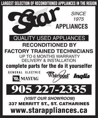 Star Appliances (905-227-2335) - Annonce illustrée - 1975 APPLIANCES QUALITY USED APPLIANCES RECONDITIONED BY FACTORY TRAINED TECHNICIANS UP TO 6 MONTHS WARRANTY DELIVERY & INSTALLATION complete parts for the do it yourselfer 905 227-2335 (VISIT OUR SHOWROOM) 337 MERRITT ST., ST. CATHARINES www.starappliances.ca LARGEST SELECTION OF RECONDITIONED APPLIANCES IN THE REGION SINCE 1975 APPLIANCES QUALITY USED APPLIANCES RECONDITIONED BY FACTORY TRAINED TECHNICIANS UP TO 6 MONTHS WARRANTY DELIVERY & INSTALLATION complete parts for the do it yourselfer 905 227-2335 (VISIT OUR SHOWROOM) 337 MERRITT ST., ST. CATHARINES www.starappliances.ca LARGEST SELECTION OF RECONDITIONED APPLIANCES IN THE REGION SINCE