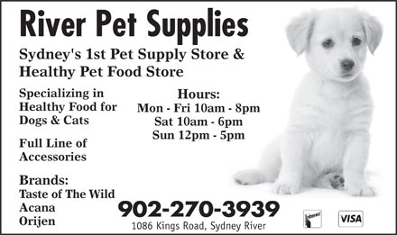 River Pet Supplies (902-270-3939) - Annonce illustrée - Acana 902-270-3939 Orijen 1086 Kings Road, Sydney River Specializing in Hours: Healthy Food for Mon - Fri 10am - 8pm Dogs & Cats Sat 10am - 6pm Sun 12pm - 5pm Full Line of Accessories Brands: Taste of The Wild River Pet Supplies Sydney's 1st Pet Supply Store & Healthy Pet Food Store