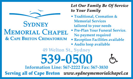 Sydney Memorial Chapel (902-539-0500) - Annonce illustr&eacute;e - Let Our Family Be Of Service to Your Family Traditional, Cremation &amp; Memorial Services tailored to your needs Pre-Plan Your Funeral Service. No payment required &amp; CAPE BRETON CREMATORIUM Reception Facilities available Audio loop available 49 Welton St., Sydney 539-0500 Information Line: 567-2222 Fax: 567-3830 Serving all of Cape Breton www.sydneymemorialchapel.ca  Let Our Family Be Of Service to Your Family Traditional, Cremation &amp; Memorial Services tailored to your needs Pre-Plan Your Funeral Service. No payment required &amp; CAPE BRETON CREMATORIUM Reception Facilities available Audio loop available 49 Welton St., Sydney 539-0500 Information Line: 567-2222 Fax: 567-3830 Serving all of Cape Breton www.sydneymemorialchapel.ca