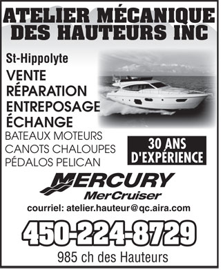 Atelier M&eacute;canique des Hauteurs Inc (450-224-8729) - Display Ad - ATELIER M&Eacute;CANIQUE DES HAUTEURS INC VENTE R&Eacute;PARATION ENTREPOSAGE E &Eacute;CHANGE BATEAUX MOTEURS 30 ANS CANOTS CHALOUPES D'EXP&Eacute;RIENCE P&Eacute;DALOS PELICAN Mercury MerCruiser courriel: atelier.hauteur@qc.aira.com 450-224-8729 985 ch des Hauteurs