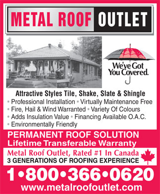 Metal Roof Outlet (519-688-2200) - Display Ad - METAL ROOFOUTLET Attractive Styles Tile, Shake, Slate & Shingle Professional Installation   Virtually Maintenance Free Fire, Hail & Wind Warranted   Variety Of Colours Adds Insulation Value   Financing Available O.A.C. Environmentally Friendly PERMANENT ROOF SOLUTION Lifetime Transferable Warranty Metal Roof Outlet, Rated #1 In Canada 3 GENERATIONS OF ROOFING EXPERIENCE 1 800 366 0620 www.metalroofoutlet.com