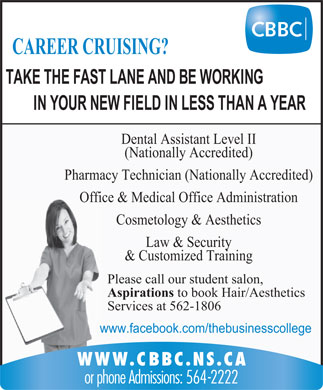 Cape Breton Business College (902-564-2222) - Display Ad - CAREER CRUISING? TAKE THE FAST LANE AND BE WORKING IN YOUR NEW FIELD IN LESS THAN A YEAR Dental Assistant Level II (Nationally Accredited) Pharmacy Technician (Nationally Accredited) Office &amp; Medical Office Administration Cosmetology &amp; Aesthetics Law &amp; Security &amp; Customized Training Please call our student salon, Aspirations to book Hair/Aesthetics Services at 562-1806 www.facebook.com/thebusinesscollege WWW.CBBC.NS.CA or phone Admissions: 564-2222