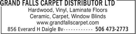 Grand Falls Carpet Distributor Ltd (506-473-2773) - Display Ad - Hardwood, Vinyl, Laminate Floors Ceramic, Carpet, Window Blinds www.grandfallscarpet.com  Hardwood, Vinyl, Laminate Floors Ceramic, Carpet, Window Blinds www.grandfallscarpet.com