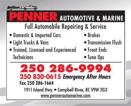 Penner Automotive & Marine (250-286-9994) - Annonce illustrée - PENNER AUTOMOTIVE & MARINE Full Automobile Repairing & Service Domestic & Imported Cars Brakes Light Trucks & Vans Transmission Flush Trained, Licensed and Experienced Front Ends Technicians Tune Ups 250 286-9994 250 830-0615 Emergency After Hours Fax 250 286-1664 1911 Island Hwy.   Campbell River, BC V9W 2G3 www.pennerautomarine.com