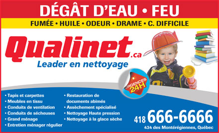 Qualinet (418-666-6666) - Annonce illustr&eacute;e - D&Eacute;G&Acirc;T D EAU   FEU FUM&Eacute;E   HUILE   ODEUR   DRAME   C. DIFFICILE Tapis et carpettes Restauration de Meubles en tissu documents abim&eacute;s Conduits de ventilation Ass&egrave;chement sp&eacute;cialis&eacute; Conduits de s&eacute;cheuses Nettoyage Haute pression Grand m&eacute;nage Nettoyage &agrave; la glace s&egrave;che 418 666-6666 Entretien m&eacute;nager r&eacute;gulier 434 des Mont&eacute;r&eacute;giennes, Qu&eacute;bec