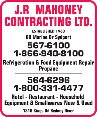 Mahoney J R Contracting Ltd (902-567-6100) - Display Ad - J.R  MAHONEY CONTRACTING LTD. ESTABLISHED 1963 80 Marine Dr Sydport 567-6100 1-866-940-8100 Refrigeration & Food Equipment Repair Propane 564-6296 1-800-331-4477 Hotel - Restaurant - Household Equipment & Smallwares New & Used 1810 Kings Rd Sydney River J.R  MAHONEY CONTRACTING LTD. ESTABLISHED 1963 80 Marine Dr Sydport 567-6100 1-866-940-8100 Refrigeration & Food Equipment Repair Propane 564-6296 1-800-331-4477 Hotel - Restaurant - Household Equipment & Smallwares New & Used 1810 Kings Rd Sydney River