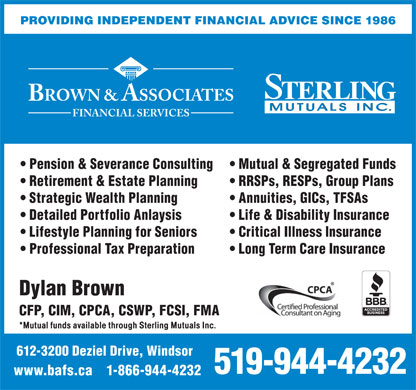 Brown & Associates Financial Services (519-944-4232) - Annonce illustrée - BROWN & ASSOCIATES FINANCIAL SERVICES Pension & Severance Consulting Mutual & Segregated Funds Retirement & Estate Planning RRSPs, RESPs, Group Plans Strategic Wealth Planning Annuities, GICs, TFSAs Detailed Portfolio Anlaysis Life & Disability Insurance Lifestyle Planning for Seniors Critical Illness Insurance Professional Tax Preparation Long Term Care Insurance Dylan Brown CFP, CIM, CPCA, CSWP, FCSI, FMA *Mutual funds available through Sterling Mutuals Inc. 612-3200 Deziel Drive, Windsor 519-944-4232 www.bafs.ca    1-866-944-4232