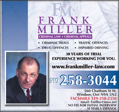 Miller Frank (519-258-3044) - Display Ad - CRIMINAL LAW   CRIMINAL APPEALS CRIMINAL TRIALS TRAFFIC OFFENCES DRUG OFFENCES IMPAIRED DRIVING 30 YEARS OF TRIAL EXPERIENCE WORKING FOR YOU. www.frankmiller-law.com 519 560 Chatham St W, Windsor, Ont N9A 5N2 FACSIMILE 519-258-2350 email: Fmiller@mnsi.net NO FEE FOR INITIAL INTERVIEW SE HABLA ESPANOL CRIMINAL LAW   CRIMINAL APPEALS CRIMINAL TRIALS TRAFFIC OFFENCES DRUG OFFENCES IMPAIRED DRIVING 30 YEARS OF TRIAL EXPERIENCE WORKING FOR YOU. www.frankmiller-law.com 519 560 Chatham St W, Windsor, Ont N9A 5N2 FACSIMILE 519-258-2350 email: Fmiller@mnsi.net NO FEE FOR INITIAL INTERVIEW SE HABLA ESPANOL  CRIMINAL LAW   CRIMINAL APPEALS CRIMINAL TRIALS TRAFFIC OFFENCES DRUG OFFENCES IMPAIRED DRIVING 30 YEARS OF TRIAL EXPERIENCE WORKING FOR YOU. www.frankmiller-law.com 519 560 Chatham St W, Windsor, Ont N9A 5N2 FACSIMILE 519-258-2350 email: Fmiller@mnsi.net NO FEE FOR INITIAL INTERVIEW SE HABLA ESPANOL CRIMINAL LAW   CRIMINAL APPEALS CRIMINAL TRIALS TRAFFIC OFFENCES DRUG OFFENCES IMPAIRED DRIVING 30 YEARS OF TRIAL EXPERIENCE WORKING FOR YOU. www.frankmiller-law.com 519 560 Chatham St W, Windsor, Ont N9A 5N2 FACSIMILE 519-258-2350 email: Fmiller@mnsi.net NO FEE FOR INITIAL INTERVIEW SE HABLA ESPANOL