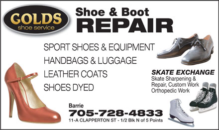 Golds Shoe Service (705-728-4833) - Display Ad - Shoe & Boot shoe service REPAIR SPORT SHOES & EQUIPMENT HANDBAGS & LUGGAGE SKATE EXCHANGE LEATHER COATS Skate Sharpening & Repair, Custom Work SHOES DYED Orthopedic Work Barrie 705-728-4833 11-A CLAPPERTON ST - 1/2 Blk N of 5 Points  Shoe & Boot shoe service REPAIR SPORT SHOES & EQUIPMENT HANDBAGS & LUGGAGE SKATE EXCHANGE LEATHER COATS Skate Sharpening & Repair, Custom Work SHOES DYED Orthopedic Work Barrie 705-728-4833 11-A CLAPPERTON ST - 1/2 Blk N of 5 Points