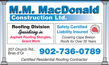 MacDonald M M Construction Ltd (1-855-202-1269) - Display Ad - Liability Insured Asphalt Roofing Shingles, Covering Cape Breton Grant Work Roofs for Over 30 Years 207 Church Rd., 902-736-0789 Bras d Or Certified Residential Roofing Contractor Safety Certified Roofing Division Safety Certified Roofing Division Liability Insured Asphalt Roofing Shingles, Covering Cape Breton Grant Work Roofs for Over 30 Years 207 Church Rd., 902-736-0789 Bras d Or Certified Residential Roofing Contractor