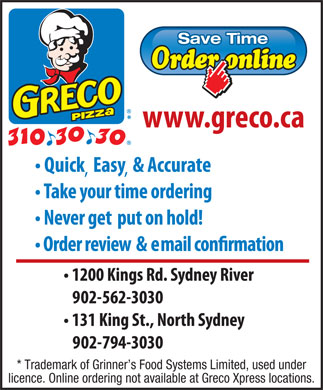 Greco Pizza (902-310-3030) - Annonce illustrée - Save Time * Trademark of Grinner s Food Systems Limited, used under licence. Online ordering not available at Greco Xpress locations. Save Time * Trademark of Grinner s Food Systems Limited, used under licence. Online ordering not available at Greco Xpress locations.