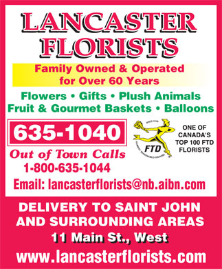 Lancaster Florists (506-635-1040) - Annonce illustrée - Family Owned & Operated for Over 60 Years Flowers   Gifts   Plush Animals Fruit & Gourmet Baskets   Balloons 635-1040 Out of Town Calls 1-800-635-1044 DELIVERY TO SAINT JOHN AND SURROUNDING AREASAND SURROUNDING AREAS 11 Main St., West