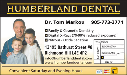 Humberland Dental (905-773-3771) - Annonce illustr&eacute;e - Dr. Tom Markou 905-773-3771 Family &amp; Cosmetic Dentistry Digital X-Rays (70-90% reduced exposure) Nitrous - Oxide Sedation WELLINGTON 13495 Bathurst Street #8 HUMBERLAND Richmond Hill L4E 4P2 THURST STBLOOMINGTON A B info@humberlanddental.com KING RD www.humberlanddental.com Convenient Saturday and Evening Hours