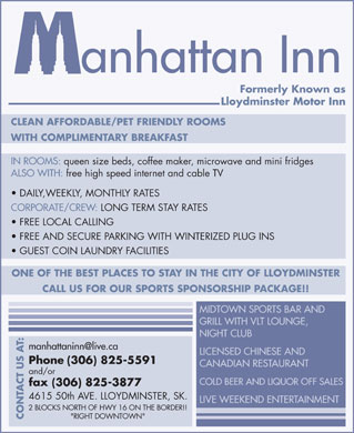 "Manhattan Inn (780-871-9064) - Annonce illustrée - anhattan Inn Formerly Known as Lloydminster Motor Inn CLEAN AFFORDABLE/PET FRIENDLY ROOMS WITH COMPLIMENTARY BREAKFAST IN ROOMS: queen size beds, coffee maker, microwave and mini fridges ALSO WITH: free high speed internet and cable TV DAILY,WEEKLY, MONTHLY RATES CORPORATE/CREW: LONG TERM STAY RATES FREE LOCAL CALLING FREE AND SECURE PARKING WITH WINTERIZED PLUG INS GUEST COIN LAUNDRY FACILITIES ONE OF THE BEST PLACES TO STAY IN THE CITY OF LLOYDMINSTER CALL US FOR OUR SPORTS SPONSORSHIP PACKAGE!! MIDTOWN SPORTS BAR AND GRILL WITH VLT LOUNGE, NIGHT CLUB manhattaninn@live.ca LICENSED CHINESE AND Phone (306) 825-5591 CANADIAN RESTAURANT and/or COLD BEER AND LIQUOR OFF SALES fax (306) 825-3877 4615 50th AVE. LLOYDMINSTER, SK. LIVE WEEKEND ENTERTAINMENT 2 BLOCKS NORTH OF HWY 16 ON THE BORDER!! ""RIGHT DOWNTOWN"" CONTACT US AT:"