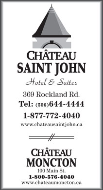 Ch&acirc;teau Saint John (506-644-4444) - Annonce illustr&eacute;e - SAINT JOHN 369 Rockland Rd. Tel: (506)644-4444 1-877-772-4040 www.chateausaintjohn.ca MONCTON 100 Main St. 1-800-576-4040 www.chateaumoncton.ca SAINT JOHN 369 Rockland Rd. Tel: (506)644-4444 1-877-772-4040 www.chateausaintjohn.ca MONCTON 100 Main St. 1-800-576-4040 www.chateaumoncton.ca
