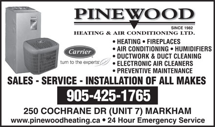 Pinewood Heating & Air Conditioning Ltd (905-479-0542) - Annonce illustrée - PINEWOOD SINCE 1982 HEATING & AIR CONDITIONING LTD. HEATING   FIREPLACES AIR CONDITIONING   HUMIDIFIERS DUCTWORK & DUCT CLEANING ELECTRONIC AIR CLEANERS PREVENTIVE MAINTENANCE SALES - SERVICE - INSTALLATION OF ALL MAKES 905-425-1765 250 COCHRANE DR (UNIT 7) MARKHAM www.pinewoodheating.ca 24 Hour Emergency Service
