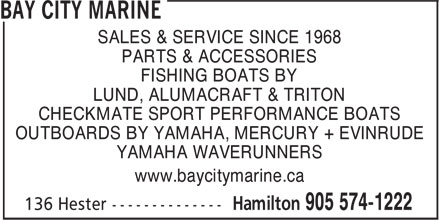 Bay City Marine (905-574-1222) - Display Ad - SALES & SERVICE SINCE 1968 PARTS & ACCESSORIES FISHING BOATS BY LUND, ALUMACRAFT & TRITON CHECKMATE SPORT PERFORMANCE BOATS OUTBOARDS BY YAMAHA, MERCURY + EVINRUDE YAMAHA WAVERUNNERS www.baycitymarine.ca