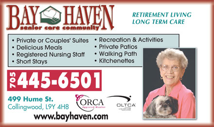 Bay Haven Senior Care Community (1-855-237-5583) - Annonce illustrée - RETIREMENT LIVING LONG TERM CARE Recreation & Activities Private or Couples' Suites Private Patios RETIREMENT LIVING LONG TERM CARE Recreation & Activities Private or Couples' Suites Private Patios Delicious Meals Walking Path Registered Nursing Staff Kitchenettes Short Stays 445-6501 70 499 Hume St. Approved Member Collingwood, L9Y 4H8 www.bayhaven.comy Approved 499 Hume St. Member Collingwood, L9Y 4H8 www.bayhaven.comy Delicious Meals Walking Path Registered Nursing Staff Kitchenettes Short Stays 445-6501 70