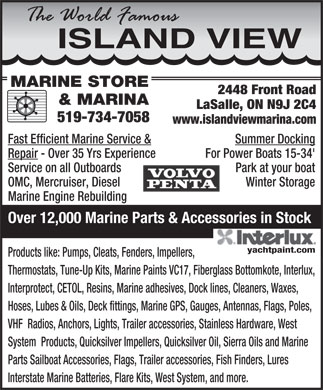 Island View Marine Store And Marina (519-734-7058) - Display Ad - ISLANDVIEW MARINE STORE 2448 Front Road & MARINA LaSalle, ON N9J 2C4 519-734-7058 www.islandviewmarina.com Fast Efficient Marine Service & Summer Docking Repair - Over 35 Yrs Experience For Power Boats 15-34' Service on all Outboards Park at your boat OMC, Mercruiser, Diesel Winter Storage Marine Engine Rebuilding Over 12,000 Marine Parts & Accessories in Stock Products like: Pumps, Cleats, Fenders, Impellers, Thermostats, Tune-Up Kits, Marine Paints VC17, Fiberglass Bottomkote, Interlux, Interprotect, CETOL, Resins, Marine adhesives, Dock lines, Cleaners, Waxes, Hoses, Lubes & Oils, Deck fittings, Marine GPS, Gauges, Antennas, Flags, Poles, VHF  Radios, Anchors, Lights, Trailer accessories, Stainless Hardware, West ISLANDVIEW MARINE STORE 2448 Front Road & MARINA LaSalle, ON N9J 2C4 519-734-7058 www.islandviewmarina.com Fast Efficient Marine Service & Summer Docking Repair - Over 35 Yrs Experience For Power Boats 15-34' Service on all Outboards System  Products, Quicksilver Impellers, Quicksilver Oil, Sierra Oils and Marine Parts Sailboat Accessories, Flags, Trailer accessories, Fish Finders, Lures Interstate Marine Batteries, Flare Kits, West System, and more. OMC, Mercruiser, Diesel Winter Storage Marine Engine Rebuilding Park at your boat Over 12,000 Marine Parts & Accessories in Stock Products like: Pumps, Cleats, Fenders, Impellers, Thermostats, Tune-Up Kits, Marine Paints VC17, Fiberglass Bottomkote, Interlux, Interprotect, CETOL, Resins, Marine adhesives, Dock lines, Cleaners, Waxes, Hoses, Lubes & Oils, Deck fittings, Marine GPS, Gauges, Antennas, Flags, Poles, VHF  Radios, Anchors, Lights, Trailer accessories, Stainless Hardware, West System  Products, Quicksilver Impellers, Quicksilver Oil, Sierra Oils and Marine Parts Sailboat Accessories, Flags, Trailer accessories, Fish Finders, Lures Interstate Marine Batteries, Flare Kits, West System, and more.