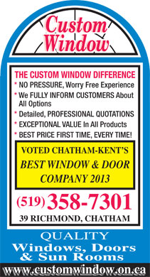 Custom Window (226-312-2149) - Annonce illustrée - Custom Window THE CUSTOM WINDOW DIFFERENCE * NO PRESSURE, Worry Free Experience * We FULLY INFORM CUSTOMERS About All Options * Detailed, PROFESSIONAL QUOTATIONS * EXCEPTIONAL VALUE In All Products * BEST PRICE FIRST TIME, EVERY TIME! VOTED CHATHAM-KENT S BEST WINDOW & DOOR COMPANY 2013 (519) 358-7301 39 RICHMOND, CHATHAM www.customwindow.on.ca