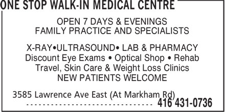 One Stop Walk-In Medical Centre (647-494-3595) - Display Ad - OPEN 7 DAYS & EVENINGS FAMILY PRACTICE AND SPECIALISTS X-RAY•ULTRASOUND• LAB & PHARMACY Discount Eye Exams • Optical Shop • Rehab Travel, Skin Care & Weight Loss Clinics NEW PATIENTS WELCOME
