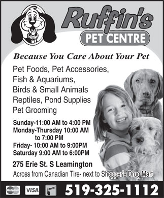 Ruffin's Pet Centre (519-325-1112) - Display Ad - Because You Care About Your Pet Pet Foods, Pet Accessories, Fish & Aquariums, Birds & Small Animals Reptiles, Pond Supplies Pet Grooming Sunday-11:00 AM to 4:00 PM Monday-Thursday 10:00 AM to 7:00 PM Friday- 10:00 AM to 9:00PM Saturday 9:00 AM to 6:00PM 275 Erie St. S Leamington Across from Canadian Tire- next to Shopper s Drug Mart 519-325-1112 Because You Care About Your Pet Pet Foods, Pet Accessories, Fish & Aquariums, Birds & Small Animals Reptiles, Pond Supplies Pet Grooming Sunday-11:00 AM to 4:00 PM Monday-Thursday 10:00 AM to 7:00 PM Friday- 10:00 AM to 9:00PM Saturday 9:00 AM to 6:00PM 275 Erie St. S Leamington Across from Canadian Tire- next to Shopper s Drug Mart 519-325-1112