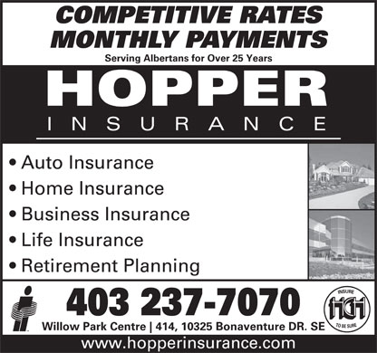 Hopper Insurance (403-237-7070) - Display Ad - COMPETITIVE RATES MONTHLY PAYMENTS Serving Albertans for Over 25 Years Auto Insurance Home Insurance Business Insurance Life Insurance Retirement Planning 403 237-7070 Willow Park Centre 414, 10325 Bonaventure DR. SE www.hopperinsurance.com