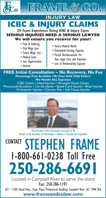 Frame & Co Injury Law (1-800-661-0238) - Annonce illustrée - ICBC & INJURY CLAIMS 24 Years Experience Doing ICBC & Injury Cases SERIOUS INJURIES NEED A SERIOUS LAWYER We will ensure you recover for your: Pain & Suffering Future Medical Needs Past Wage Loss Diminished Earning Capacity Future Wage Loss Partial Reimbursement For Medical Costs Your Legal Costs and Expenses Lost Opportunities Loss of Homemaking Capacity Interest FREE Initial Consultation ~ No Recovery, No Fee Percentage Fees Available   No Fees Until YOU Collect We Handle ALL Expenses ICBC Claims   Head Injuries   Wrongful Death Claims Motorcycle Accidents   Car Accidents   Spinal Cord Injuries   Brain Injuries Orthopedic Injuries   Chronic Pain   Soft Tissue Injuries *Past President of the Trial Lawyers Association of BC Member of The Association of Trial Lawyers of America   Personal Law Corporation CONTACT STEPHEN FRAME 1-800-661-0238 Toll Free 250-286-6691 Located in Campbell River to serve the Island Fax: 250-286-1191 301 - 1100 Island Hwy., (Tyee Plaza Professional Building) Campbell River, B.C. V9W 8C6 www.frameandcolaw.com