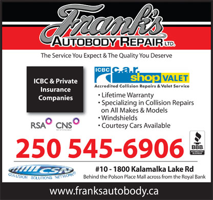 Frank's Autobody Repair (250-545-6906) - Annonce illustrée - The Service You Expect & The Quality You Deserve ICBC & Private Insurance Lifetime Warranty Companies Specializing in Collision Repairs on All Makes & Models Windshields Courtesy Cars Available PART OF THE RSA GROUP 250 545-6906 #10 - 1800 Kalamalka Lake Rd Behind the Polson Place Mall across from the Royal Bank www.franksautobody.ca The Service You Expect & The Quality You Deserve ICBC & Private Insurance Lifetime Warranty Companies Specializing in Collision Repairs on All Makes & Models Windshields Courtesy Cars Available PART OF THE RSA GROUP 250 545-6906 #10 - 1800 Kalamalka Lake Rd Behind the Polson Place Mall across from the Royal Bank www.franksautobody.ca