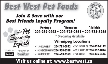 Best West Pet Foods (204-785-8266) - Display Ad - Best West Pet Foods Join & Save with our Best Friends Loyalty Program! Portage *Brandon *Selkirk 204-239-0448   204-728-0661   204-785-8266 * Grooming Available Specialty Winnipeg Locations 3145 PORTAGE AVE 204-832-9149 1150 ST. JAMES ST* 204-783-0952 492 ST. ANNE S RD* 204-257-4044 Like Us on 1625 HENDERSON HWY 204-338-8358 Follow Us on 1568 MAIN ST 204-336-0546 1530 REGENT AVE* 204-663-7553 Visit us online at: www.bestwest.ca Best West Pet Foods Join & Save with our Best Friends Loyalty Program! Portage *Brandon *Selkirk 204-239-0448   204-728-0661   204-785-8266 * Grooming Available Specialty Winnipeg Locations 3145 PORTAGE AVE 204-832-9149 1150 ST. JAMES ST* 204-783-0952 492 ST. ANNE S RD* 204-257-4044 Like Us on 1625 HENDERSON HWY 204-338-8358 Follow Us on 1568 MAIN ST 204-336-0546 1530 REGENT AVE* 204-663-7553 Visit us online at: www.bestwest.ca