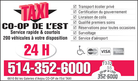 Co-Op de L'Est Taxi (514-352-6000) - Annonce illustr&eacute;e - Transport &eacute;colier priv&eacute; Certification du gouvernement Livraison de colis Qualifi&eacute; premiers soins CO-OP DE L EST R&eacute;servations pour toutes occasions Service rapide &amp; courtois Survoltage Service d a&eacute;roport 200 v&eacute;hicules &agrave; votre disposition 24 H 514-352-6000 6610 Bd les Galeries d Anjou CO-OP de l Est TAXI6610 Bd les Galeries d Anjou CO-OP de l Est TAXI